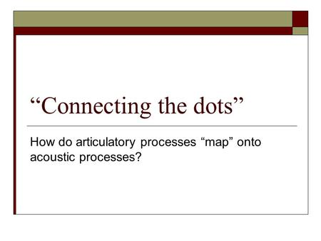 """Connecting the dots"" How do articulatory processes ""map"" onto acoustic processes?"