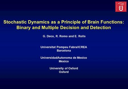 Stochastic Dynamics as a Principle of Brain Functions: Binary and Multiple Decision and Detection G. Deco, R. Romo and E. Rolls Universitat Pompeu Fabra/ICREA.