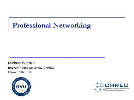 Professional Networking Michael Wirthlin Brigham Young University, CHREC Provo, Utah, USA.