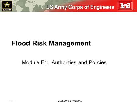 F1B - 1 BU ILDING STRONG SM Flood Risk Management Module F1: Authorities and Policies.