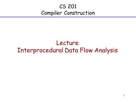 1 CS 201 Compiler Construction Lecture Interprocedural Data Flow Analysis.