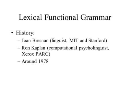 Lexical Functional Grammar History: –Joan Bresnan (linguist, MIT and Stanford) –Ron Kaplan (computational psycholinguist, Xerox PARC) –Around 1978.
