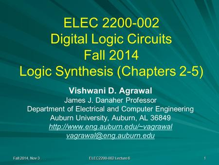 ELEC 2200-002 Digital Logic Circuits Fall 2014 Logic Synthesis (Chapters 2-5) Vishwani D. Agrawal James J. Danaher Professor Department of Electrical and.