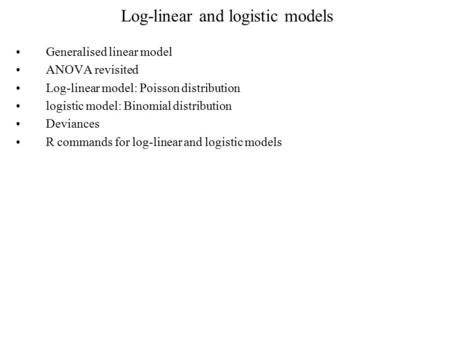 Log-linear and logistic models Generalised linear model ANOVA revisited Log-linear model: Poisson distribution logistic model: Binomial distribution Deviances.