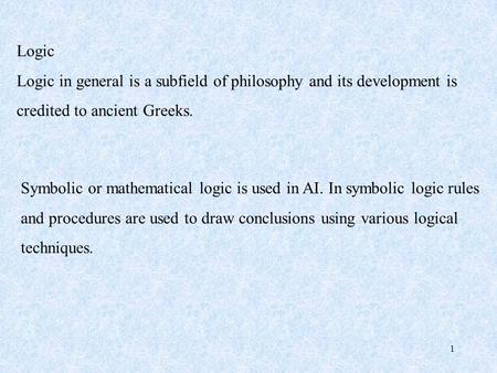 1 Logic Logic in general is a subfield of philosophy and its development is credited to ancient Greeks. Symbolic or mathematical logic is used in AI. In.