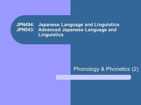 JPN494: Japanese Language and Linguistics JPN543: Advanced Japanese Language and Linguistics Phonology & Phonetics (2)