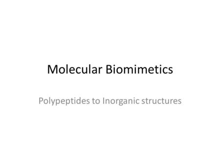 Molecular Biomimetics Polypeptides to Inorganic structures.