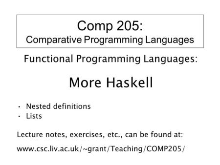 Comp 205: Comparative Programming Languages Functional Programming Languages: More Haskell Nested definitions Lists Lecture notes, exercises, etc., can.