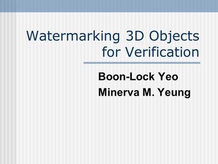 Watermarking 3D Objects for Verification Boon-Lock Yeo Minerva M. Yeung.