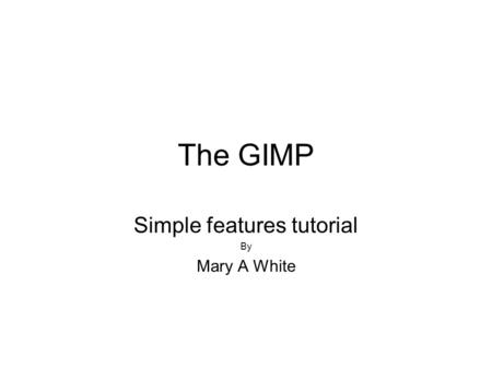 The GIMP Simple features tutorial By Mary A White.