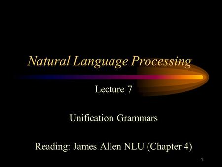 1 Natural Language Processing Lecture 7 Unification Grammars Reading: James Allen NLU (Chapter 4)