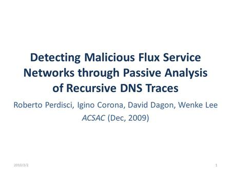 Detecting Malicious Flux Service Networks through Passive Analysis of Recursive DNS Traces Roberto Perdisci, Igino Corona, David Dagon, Wenke Lee ACSAC.