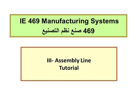 IE 469 Manufacturing Systems 469 صنع نظم التصنيع III- Assembly Line Tutorial.