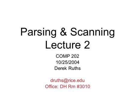 Parsing & Scanning Lecture 2 COMP 202 10/25/2004 Derek Ruths Office: DH Rm #3010.
