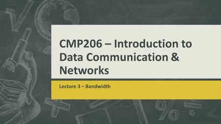 CMP206 – Introduction to Data Communication & Networks Lecture 3 – Bandwidth.