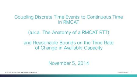 Cisco Confidential 1 © 2013-2014 Cisco and/or its affiliates. All rights reserved. Coupling Discrete Time Events to Continuous Time in RMCAT (a.k.a. The.