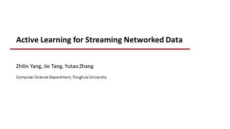 Active Learning for Streaming Networked Data Zhilin Yang, Jie Tang, Yutao Zhang Computer Science Department, Tsinghua University.