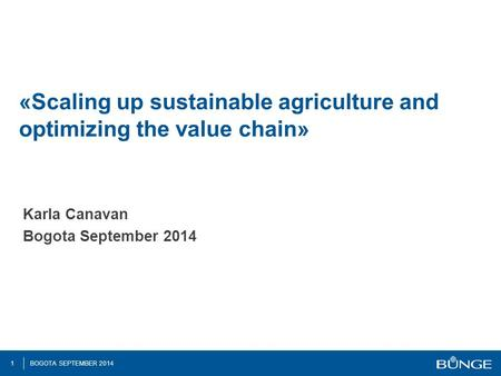 1 BOGOTA SEPTEMBER 2014 «Scaling up sustainable agriculture and optimizing the value chain» Karla Canavan Bogota September 2014.