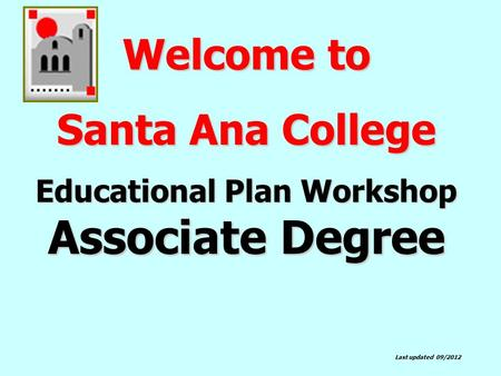 Welcome to Santa Ana College Educational Plan Workshop Associate Degree Last updated 09/2012.