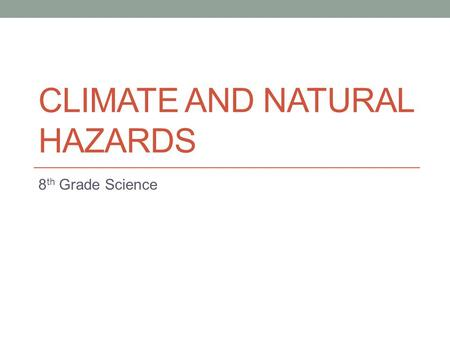 CLIMATE AND NATURAL HAZARDS 8 th Grade Science. 8 th Grade Science 11/05/2014 Essential Question – How can we predict if a natural disaster is going to.