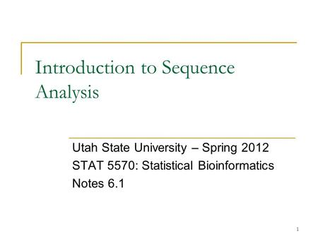 1 Introduction to Sequence Analysis Utah State University – Spring 2012 STAT 5570: Statistical Bioinformatics Notes 6.1.
