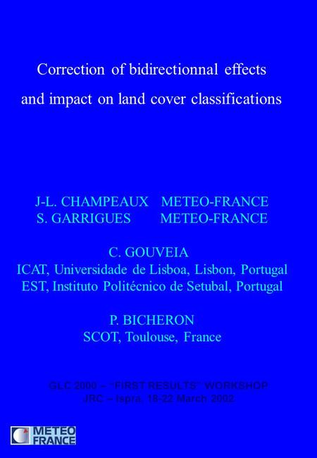 Correction of bidirectionnal effects and impact on land cover classifications J-L. CHAMPEAUX METEO-FRANCE S. GARRIGUES METEO-FRANCE C. GOUVEIA ICAT, Universidade.