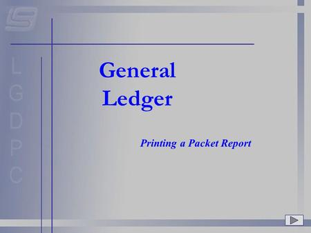 General Ledger Printing a Packet Report. GL Main Menu Once a Packet has been created, you should print a report for the packet. To do this, choose option.