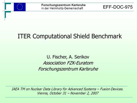 ITER Computational Shield Benchmark IAEA TM on Nuclear Data Library for Advanced Systems – Fusion Devices. Vienna, October 31 – November 2, 2007 U. Fischer,
