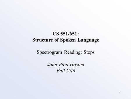 1 CS 551/651: Structure of Spoken Language Spectrogram Reading: Stops John-Paul Hosom Fall 2010.