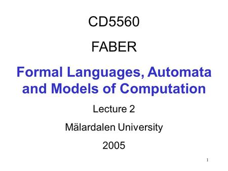 1 CD5560 FABER Formal Languages, Automata and Models of Computation Lecture 2 Mälardalen University 2005.