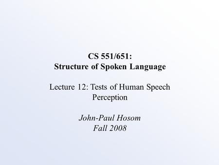 CS 551/651: Structure of Spoken Language Lecture 12: Tests of Human Speech Perception John-Paul Hosom Fall 2008.