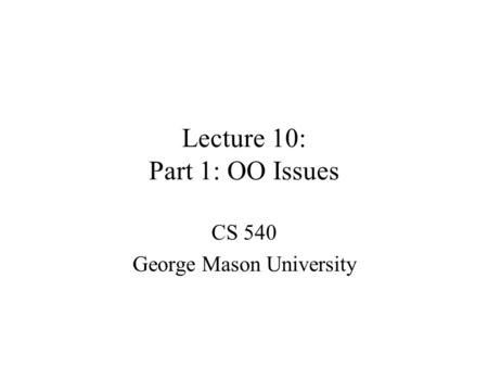 Lecture 10: Part 1: OO Issues CS 540 George Mason University.