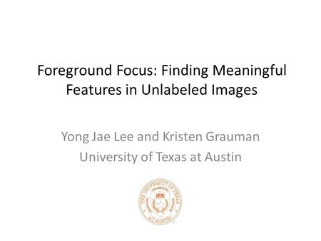 Foreground Focus: Finding Meaningful Features in Unlabeled Images Yong Jae Lee and Kristen Grauman University of Texas at Austin.