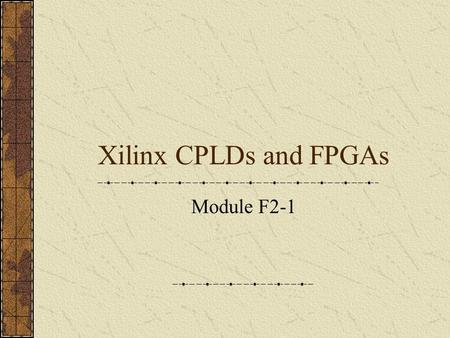 Xilinx CPLDs and FPGAs Module F2-1. CPLDs and FPGAs XC9500 CPLD XC4000 FPGA Spartan FPGA Spartan II FPGA Virtex FPGA.