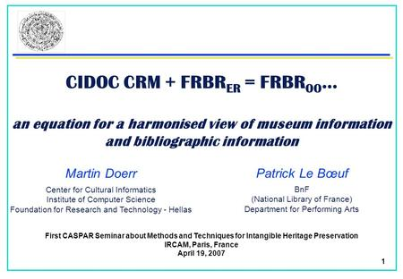 1 CIDOC CRM + FRBR ER = FRBR OO … an equation for a harmonised view of museum information and bibliographic information Martin Doerr First CASPAR Seminar.