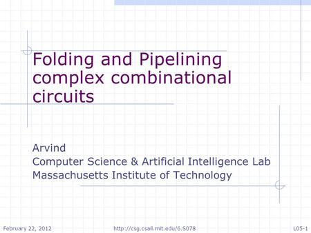 Folding and Pipelining complex combinational circuits Arvind Computer Science & Artificial Intelligence Lab Massachusetts Institute of Technology February.