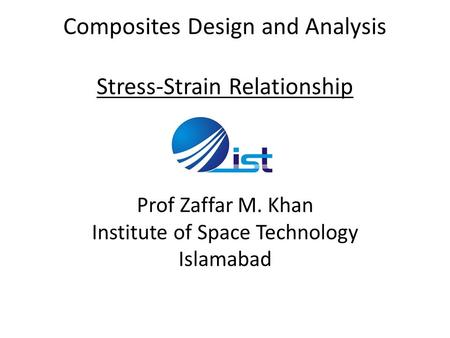 Composites Design and Analysis Stress-Strain Relationship Prof Zaffar M. Khan Institute of Space Technology Islamabad.