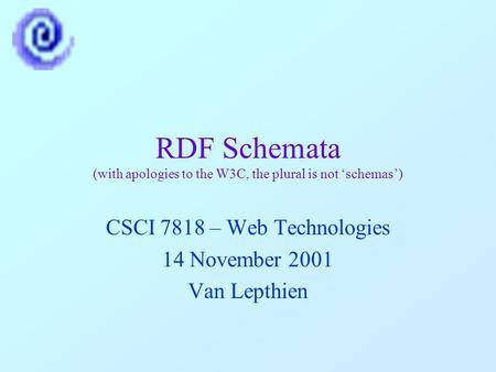 RDF Schemata (with apologies to the W3C, the plural is not 'schemas') CSCI 7818 – Web Technologies 14 November 2001 Van Lepthien.