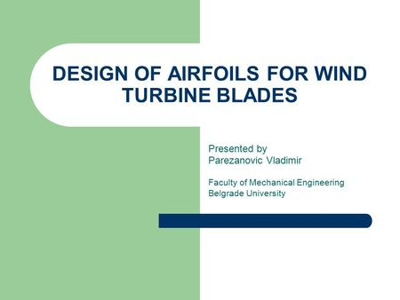 DESIGN OF AIRFOILS FOR WIND TURBINE BLADES Presented by Parezanovic Vladimir Faculty of Mechanical Engineering Belgrade University.