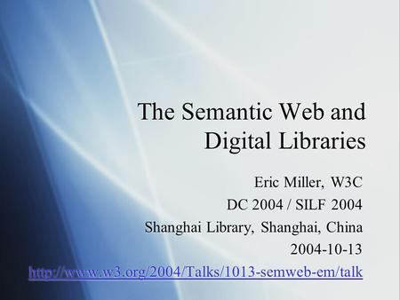 The Semantic Web and Digital Libraries Eric Miller, W3C DC 2004 / SILF 2004 Shanghai Library, Shanghai, China 2004-10-13