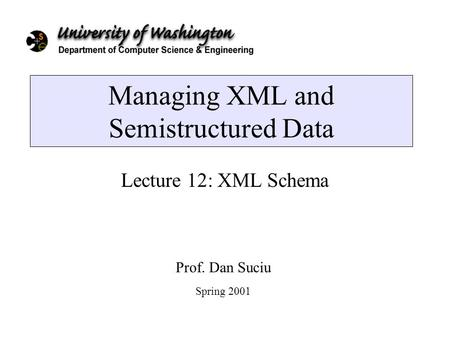 Managing XML and Semistructured Data Lecture 12: XML Schema Prof. Dan Suciu Spring 2001.