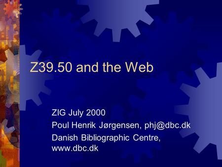 Z39.50 and the Web ZIG July 2000 Poul Henrik Jørgensen, Danish Bibliographic Centre,
