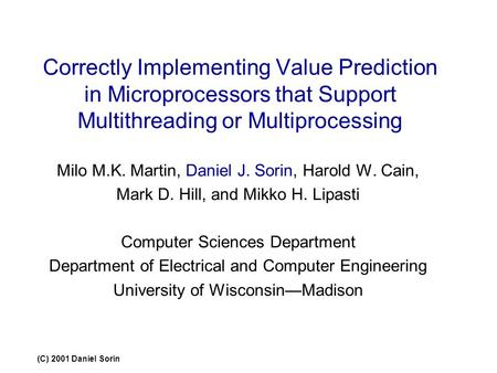 (C) 2001 Daniel Sorin Correctly Implementing Value Prediction in Microprocessors that Support Multithreading or Multiprocessing Milo M.K. Martin, Daniel.