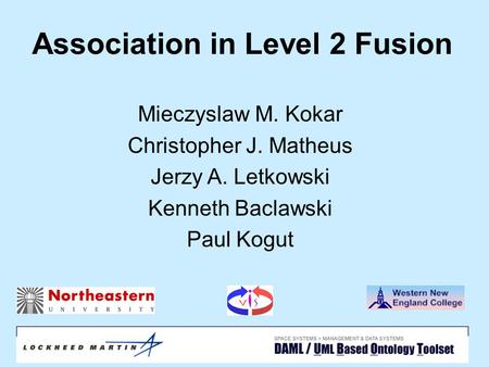 April 15, 2004SPIE1 Association in Level 2 Fusion Mieczyslaw M. Kokar Christopher J. Matheus Jerzy A. Letkowski Kenneth Baclawski Paul Kogut.