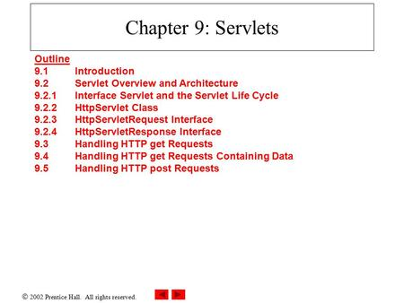 2002 Prentice Hall. All rights reserved. Chapter 9: Servlets Outline 9.1 Introduction 9.2 Servlet Overview and Architecture 9.2.1 Interface Servlet and.