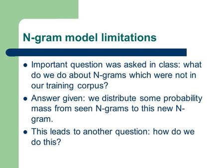 N-gram model limitations Important question was asked in class: what do we do about N-grams which were not in our training corpus? Answer given: we distribute.