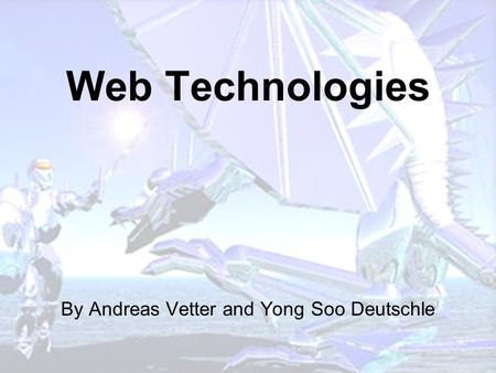 Web Technologies By Andreas Vetter and Yong Soo Deutschle.