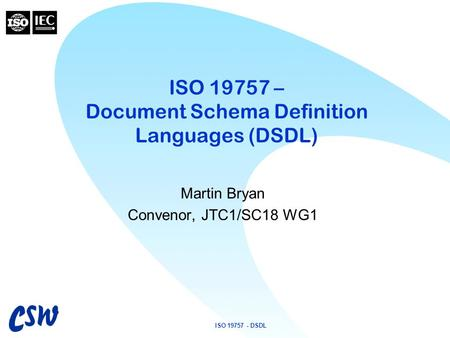 ISO 19757 - DSDL ISO 19757 – Document Schema Definition Languages (DSDL) Martin Bryan Convenor, JTC1/SC18 WG1.
