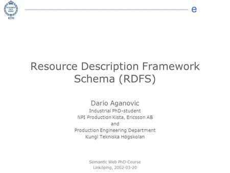 E © 2002 Dario Aganovic Resource Description Framework Schema (RDFS) Dario Aganovic Industrial PhD-student NPI Production Kista, Ericsson AB and Production.