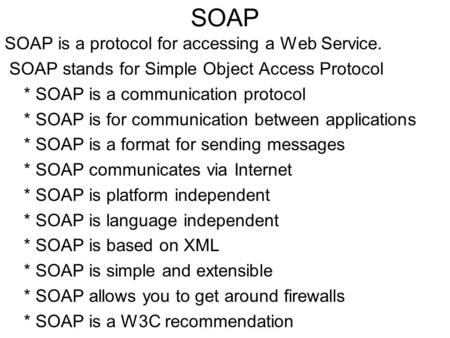 SOAP SOAP is a protocol for accessing a Web Service. SOAP stands for Simple Object Access Protocol * SOAP is a communication protocol * SOAP is for communication.